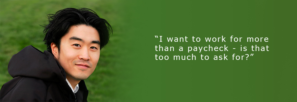 """""""I want to work for more than a paycheque – is that too much to ask for?"""""""